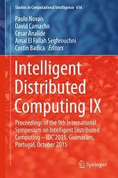 Intelligent Distributed Computing IX: Proceedings of the 9th International Symposium on Intelligent Distributed Computing – IDC'2015, Guimarães, Portugal, October 2015