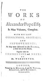 The Works of Alexander Pope: Esq., with His Last Corrections, Additions, and Improvements; as They Were Delivered to the Editor a Little Before His Death; Together with the Commentaries and Notes of Mr. Warburton