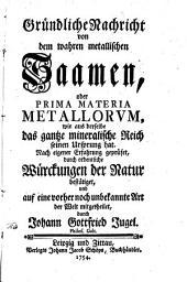 Gründliche Nachricht von dem wahren metallischen Saamen, oder Prima Materia Metallorum, wie aus derselbe das gantze mineralische Reich seinen Ursprung hat