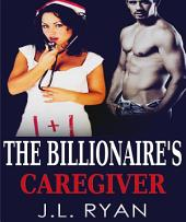 Billionaire Romance: The Billionaire's Caregiver: Billionaire Romance, Bad Boy Romance, Alpha Male Romance, Second Chances, Boss Romance