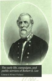 The Early Life, Campaigns, and Public Services of Robert E. Lee: With a Record of the Campaigns and Heroic Deeds of His Companions in Arms