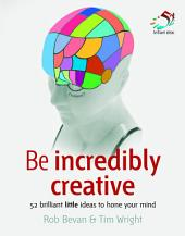 Be incredibly creative: 52 brilliant little ideas to hone your mind