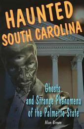 Haunted South Carolina: Ghosts and Strange Phenomena of the Palmetto State