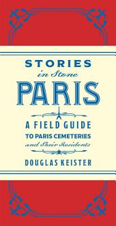 Stories in Stone Paris: A Field Guide to Paris Cemeteries & Their Residents