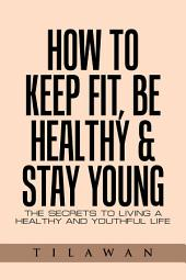 How to Keep Fit, Be Healthy & Stay Young: The Secrets to Living a Healthy and Youthful Life