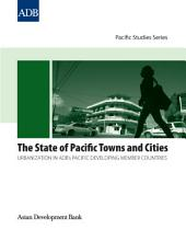The State of Pacific Towns and Cities: Urbanization in ADB's Pacific Developing Member Countries