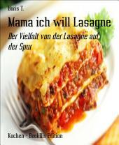 Mama ich will Lasagne: Der Vielfalt von der Lasagne auf der Spur