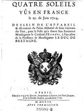 Quatre soleils vus en France le 25. de Juin 1704. Dessein de l'appareil ... du Palais Abbatial de saint Germain des Prez, pour la Feste qu'y donne Son Eminence Monseigneur le Cardinal d'Estrees, a l'occasion de la Naissance de Monseigneur le Duc de Bretagne