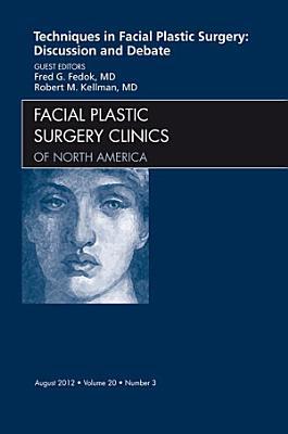 Techniques in Facial Plastic Surgery: Discussion and Debate, An Issue of Facial Plastic Surgery Clinics - E-Book