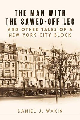 The Man with the Sawed Off Leg and Other Tales of a New York City Block