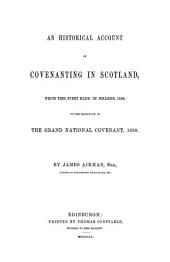 An historical account of covenanting in Scotland: from the first band in Mearns, 1556, to the signature of the Grand National Covenant, 1638