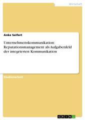 Unternehmenskommunikation: Reputationsmanagement als Aufgabenfeld der integrierten Kommunikation