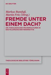 Fremde unter einem Dach?: Die theologischen Fächerkulturen in enzyklopädischer Perspektive