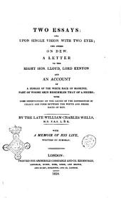 Two Essays: One Upon Single Vision with Two Eyes; the Other on Dew. A Letter to the Right Hon. LLoyd, Lord Kenyon and an Account of a Female of the White Race of Mankind, Part of Whose Skin Resembles that of a Negro; ... By the Late William Charles Wells, ... with a Memoir of His Life, Written by Himself