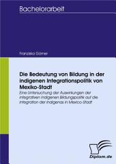 Die Bedeutung von Bildung in der indigenen Integrationspolitik von Mexiko-Stadt: Eine Untersuchung der Auswirkungen der integrativen indigenen Bildungspolitik auf die Integration der Indigenas in Mexico-Stadt