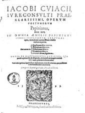 Operum postumorum Papinianus, hoc est, in omnia Aemilii Papiniani ... opera recitationes accuratissimae: a mulits multum expetitae ...