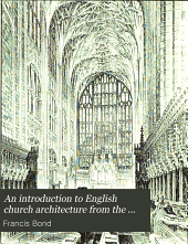 An Introduction to English Church Architecture from the Eleventh to the Sixteenth Century: Volume 1