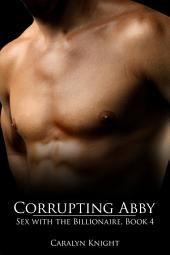 Corrupting Abby: Sex with the Billionaire, Book 4