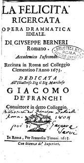 La felicità ricercata opera drammatica ideale. Di Giuseppe Berneri romano. Accademico Infecondo. Recitata in roma nel collegio Clementino l'anno 1673. Dedicata all'illustriss. ... Giacomo de'Franchi ..