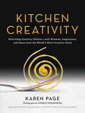 Kitchen Creativity: Unlocking Culinary Genius with Wisdom, Inspiration, and Ideas from the World's Most Creative Chefs