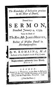 The Knowledge of Salvation Precious in the Hour of Death: Proved in a Sermon, Preached January 4, 1759, Upon the Death of the Rev. Mr. James Hervey, ... By W. Romaine, ...