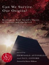Can We Survive Our Origins?: Readings in René Girard's Theory of Violence and the Sacred