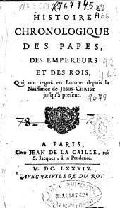 Histoire chronologique des papes, des empereurs et des rois: qui ont regné en Europe depuis la Naissance de Jesus-Christ jusqu'uà present