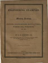 Engineering Examples. Details of buildings as applicable to stations, engine-houses, manufactories, warehouses, workshops, etc. etc. Containing elevations, plans, & sections, of buildings for general, and especially for industrial purposes; details of iron columns and girders, flooring, sashes, stairs, &c. &c