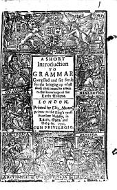 A Short Introduction to Grammar: Complled [sic] and Set Forth for the Bringing Up of All Those that Intend to Attain to the Knowledge of the Latin Tongue