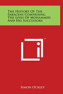 The History of the Saracens Comprising the Lives of Mohammed and His Successors