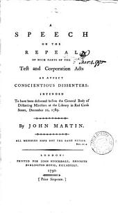 A Speech on the Repeal of Such Parts of the Test and Corporation Acts as Affect Conscientious Dissenters: Intended to Have Been Delivered Before the General Body of Dissenting Ministers at the Library in Red Cross Street, December 22, 1789. By John Martin