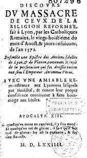 Discours du massacre de ceux de la Religion Reformée, fait à Lyon, par les Catholiques Romains, le vingthuictième du mois d'Aoust... 1572... [Préf. par I. R. D. L. [i. e. Jean Ricaud De Lyon]]