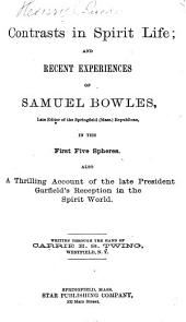 Contrasts in Spirit Life, and Recent Experiences of Samuel Bowles, Late Editor of the Springfield (Mass.) Republican, in the First Five Spheres: Also, a Thrilling Account of the Late President Garfield's Reception in the Spirit World