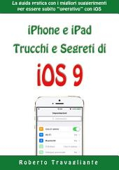 """iPhone e iPad: Trucchi e Segreti di iOS 9: La guida pratica con i migliori suggerimenti per essere subito """"operativo"""" con iOS"""