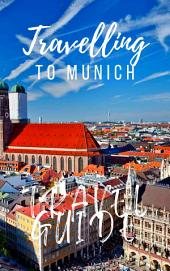 Munich Travel Guide 2017: Must-see attractions, wonderful hotels, excellent restaurants, valuable tips and so much more!