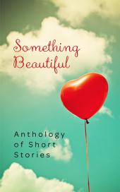 Something Beautiful: Anthology of Short Stories