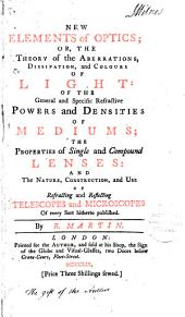 New Elements of Optics;: Or, the Theory of the Aberrations, Dissipation, and Colours of Light: of the General and Specific Refractive Powers and Densities of Mediums; the Properties of Single and Compound Lenses: and the Nature, Construction, and Use of Refracting and Reflecting Telescopes and Microscopes of Every Sort Hitherto Published