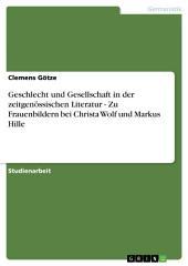 Geschlecht und Gesellschaft in der zeitgenössischen Literatur - Zu Frauenbildern bei Christa Wolf und Markus Hille