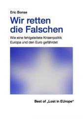 Wir retten die Falschen: Wie eine fehlgeleitete Krisenpolitik Europa und den Euro gefährdet