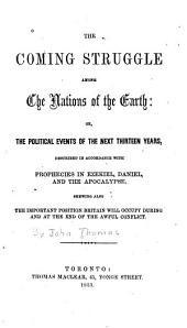The coming struggle among the nations of the earth, or, The political events of the next thirteen years: described in accordance with prophecies in Ezekiel, Daniel, and the Apocalypse : shewing [sic] also the important position Britain will occupy during, and at the end of, the awful conflict