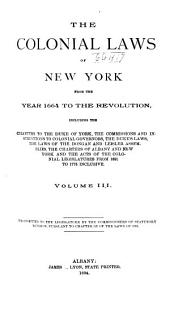 The Colonial Laws of New York from the Year 1664 to the Revolution: Including the Charters to the Duke of York, the Commissions and Instructions to Colonial Governors, the Duke's Laws, the Laws of the Dongan and Leisler Assemblies, the Charters of Albany and New York and the Acts of the Colonial Legislatures from 1691 to 1775 Inclusive, Volume 3
