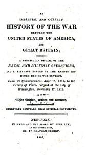 An impartial and correct history of the war between the United States of America, and Great Britain: comprising a particular detail of the naval and military operations, and a faithful record of the events produced during the contest. From its commencement, June 18, 1812, to the treaty of peace, ratified at the city of Washington, February 17, 1815