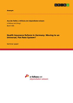 Health Insurance Reform in Germany. Moving to an Universal, Flat Rate System?