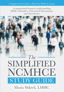 The Simplified NCMHCE Study Guide: A Summarized Format to Understanding DSM-5 Disorders, Theoretical Orientations and Assessments