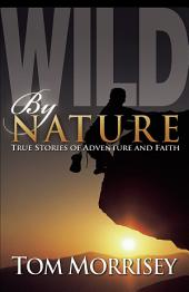 Wild by Nature: True Stories of Adventure and Faith