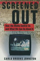 Screened Out: How the Media Control Us and What We Can Do About it: How the Media Control Us and What We Can Do About it