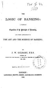 The Logic of Banking: A Familiar Exposition of the Principles of Reasoning, and Their Application to the Art and the Science of Banking