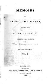 Memoirs of Henry the Great: And of the Court of France During His Reign, Volume 1