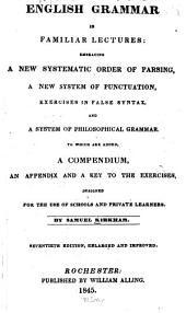 English Grammar in Familiar Lectures: Embracing a New Systematic Order of Parsing, a New System of Punctuation, Exercises in False Syntax, and a System of Philosophical Grammar to which are Added, A Compendium, an Appendix, and a Key to the Exercises: Designed for the Use of Schools and Private Learners