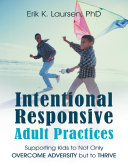 Intentional Responsive Adult Practices: Supporting Kids to Not Only Overcome Adversity But to Thrive